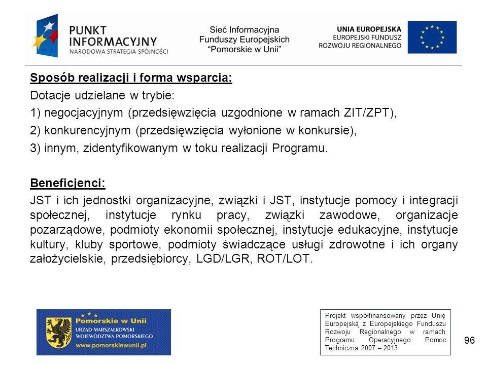 Projekt współfinansowany przez Unię Europejską z Europejskiego Funduszu Rozwoju Regionalnego w ramach Programu Operacyjnego Pomoc Techniczna 2007 – 2013 96 Sposób realizacji i forma wsparcia: Dotacje udzielane w trybie: 1) negocjacyjnym (przedsięwzięcia uzgodnione w ramach ZIT/ZPT), 2) konkurencyjnym (przedsięwzięcia wyłonione w konkursie), 3) innym, zidentyfikowanym w toku realizacji Programu.
