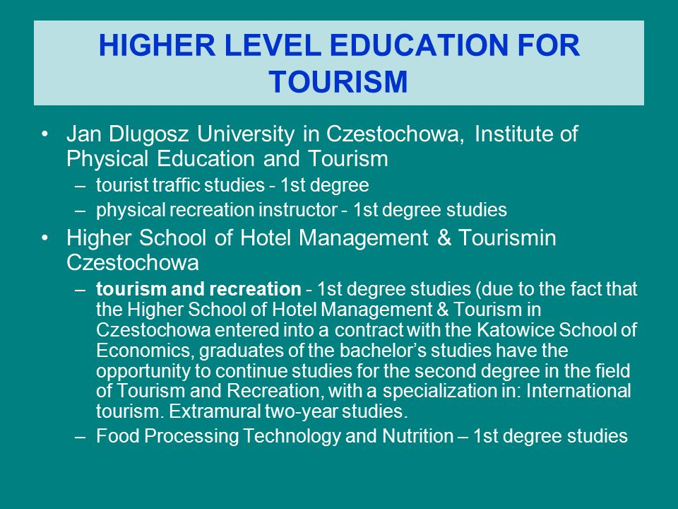 HIGHER LEVEL EDUCATION FOR TOURISM Jan Dlugosz University in Czestochowa, Institute of Physical Education and Tourism –tourist traffic studies - 1st degree –physical recreation instructor - 1st degree studies Higher School of Hotel Management & Tourismin Czestochowa –tourism and recreation - 1st degree studies (due to the fact that the Higher School of Hotel Management & Tourism in Czestochowa entered into a contract with the Katowice School of Economics, graduates of the bachelor's studies have the opportunity to continue studies for the second degree in the field of Tourism and Recreation, with a specialization in: International tourism.