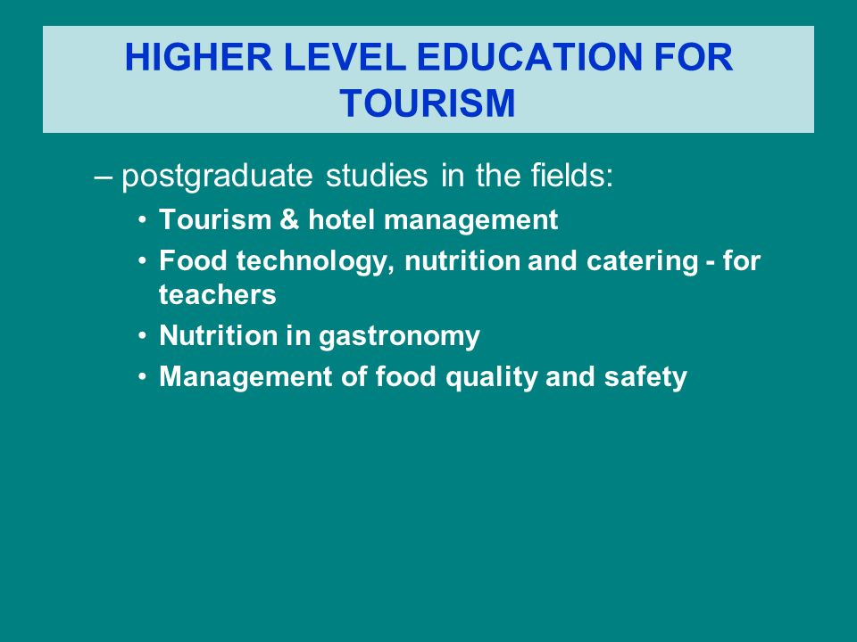 HIGHER LEVEL EDUCATION FOR TOURISM –postgraduate studies in the fields: Tourism & hotel management Food technology, nutrition and catering - for teach