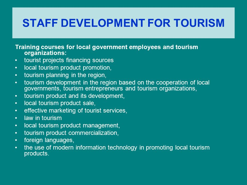 STAFF DEVELOPMENT FOR TOURISM Training courses for local government employees and tourism organizations: tourist projects financing sources local tourism product promotion, tourism planning in the region, tourism development in the region based on the cooperation of local governments, tourism entrepreneurs and tourism organizations, tourism product and its development, local tourism product sale, effective marketing of tourist services, law in tourism local tourism product management, tourism product commercialization, foreign languages, the use of modern information technology in promoting local tourism products.