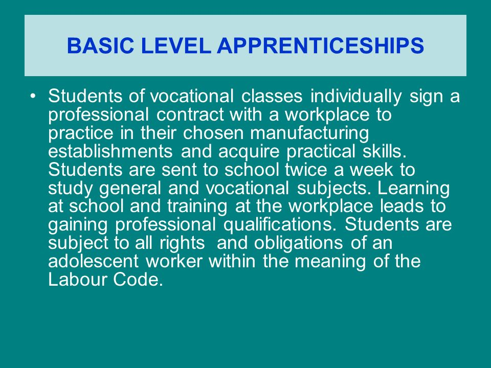 BASIC LEVEL APPRENTICESHIPS Students of vocational classes individually sign a professional contract with a workplace to practice in their chosen manufacturing establishments and acquire practical skills.