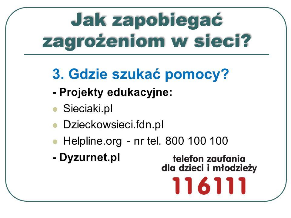 Jak zapobiegać zagrożeniom w sieci? 3. Gdzie szukać pomocy? - Projekty edukacyjne: Sieciaki.pl Dzieckowsieci.fdn.pl Helpline.org - nr tel. 800 100 100