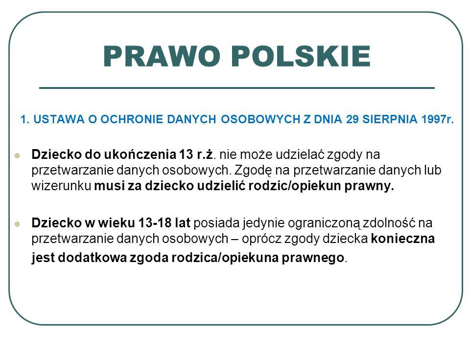 PRAWO POLSKIE 1. USTAWA O OCHRONIE DANYCH OSOBOWYCH Z DNIA 29 SIERPNIA 1997r. Dziecko do ukończenia 13 r.ż. nie może udzielać zgody na przetwarzanie d