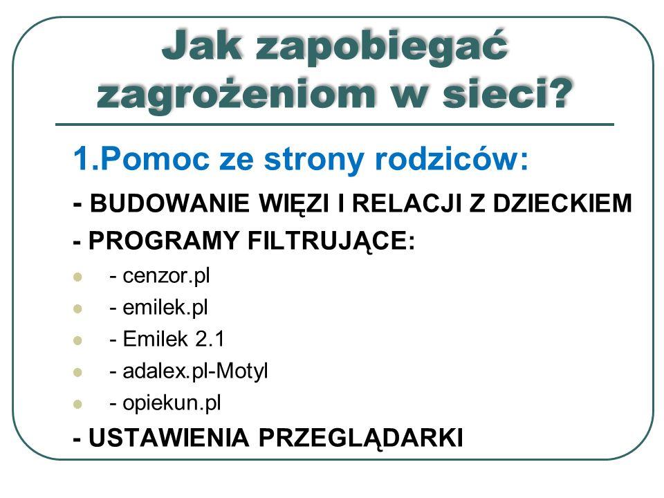 Jak zapobiegać zagrożeniom w sieci? 1.Pomoc ze strony rodziców: - BUDOWANIE WIĘZI I RELACJI Z DZIECKIEM - PROGRAMY FILTRUJĄCE: - cenzor.pl - emilek.pl