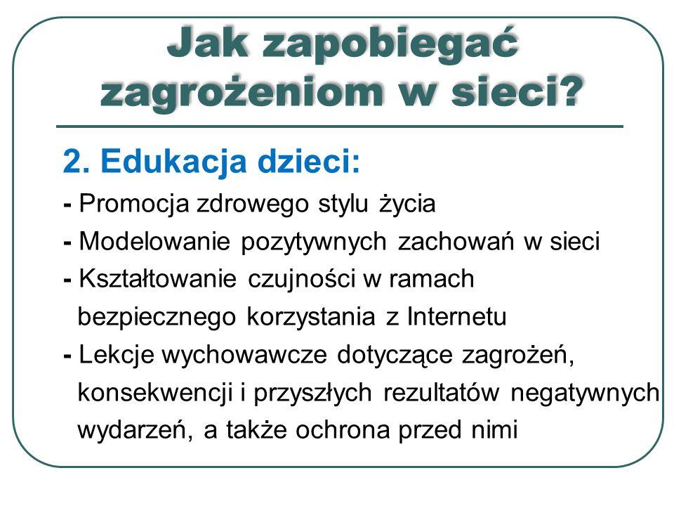 Jak zapobiegać zagrożeniom w sieci? 2. Edukacja dzieci: - Promocja zdrowego stylu życia - Modelowanie pozytywnych zachowań w sieci - Kształtowanie czu