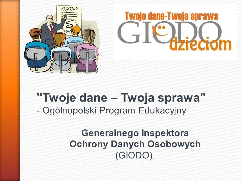 Twoje dane – Twoja sprawa - Ogólnopolski Program Edukacyjny Generalnego Inspektora Ochrony Danych Osobowych (GIODO).