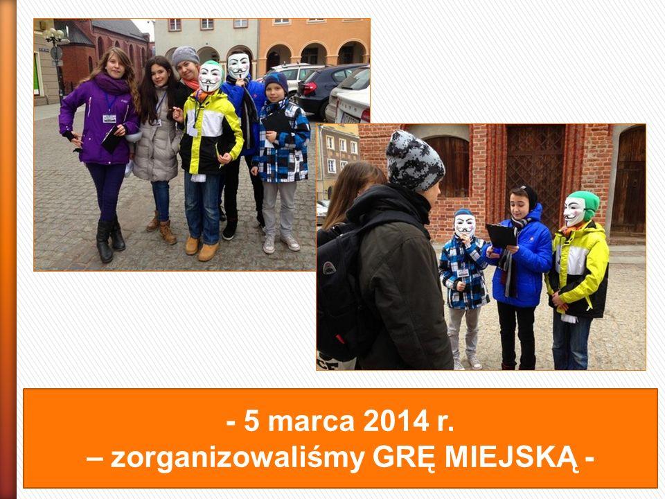 - 5 marca 2014 r. – zorganizowaliśmy GRĘ MIEJSKĄ -