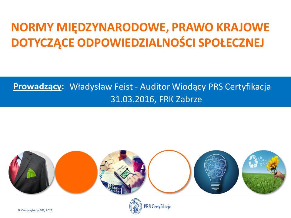 © Copyright by PRS, 2016 NORMY MIĘDZYNARODOWE, PRAWO KRAJOWE DOTYCZĄCE ODPOWIEDZIALNOŚCI SPOŁECZNEJ Prowadzący: Władysław Feist - Auditor Wiodący PRS Certyfikacja 31.03.2016, FRK Zabrze