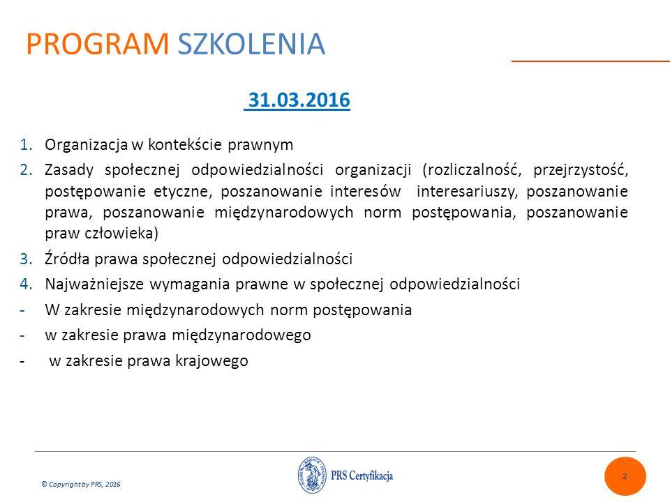 © Copyright by PRS, 2016 PROGRAM SZKOLENIA 2 1.Organizacja w kontekście prawnym 2.Zasady społecznej odpowiedzialności organizacji (rozliczalność, przejrzystość, postępowanie etyczne, poszanowanie interesów interesariuszy, poszanowanie prawa, poszanowanie międzynarodowych norm postępowania, poszanowanie praw człowieka) 3.Źródła prawa społecznej odpowiedzialności 4.Najważniejsze wymagania prawne w społecznej odpowiedzialności -W zakresie międzynarodowych norm postępowania -w zakresie prawa międzynarodowego - w zakresie prawa krajowego 31.03.2016