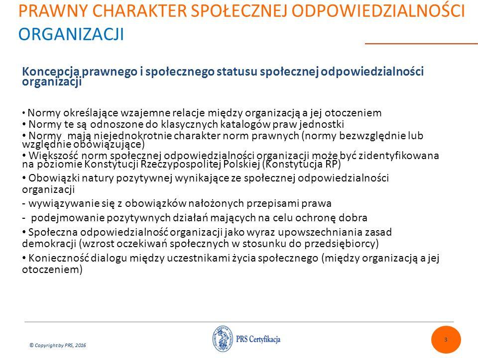 © Copyright by PRS, 2016 PRAWNY CHARAKTER SPOŁECZNEJ ODPOWIEDZIALNOŚCI ORGANIZACJI Koncepcja prawnego i społecznego statusu społecznej odpowiedzialności organizacji Normy określające wzajemne relacje między organizacją a jej otoczeniem Normy te są odnoszone do klasycznych katalogów praw jednostki Normy mają niejednokrotnie charakter norm prawnych (normy bezwzględnie lub względnie obowiązujące) Większość norm społecznej odpowiedzialności organizacji może być zidentyfikowana na poziomie Konstytucji Rzeczypospolitej Polskiej (Konstytucja RP) Obowiązki natury pozytywnej wynikające ze społecznej odpowiedzialności organizacji - wywiązywanie się z obowiązków nałożonych przepisami prawa - podejmowanie pozytywnych działań mających na celu ochronę dobra Społeczna odpowiedzialność organizacji jako wyraz upowszechniania zasad demokracji (wzrost oczekiwań społecznych w stosunku do przedsiębiorcy) Konieczność dialogu między uczestnikami życia społecznego (między organizacją a jej otoczeniem) 3