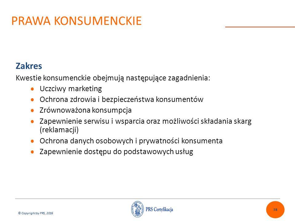 © Copyright by PRS, 2016 Zakres Kwestie konsumenckie obejmują następujące zagadnienia:  Uczciwy marketing  Ochrona zdrowia i bezpieczeństwa konsumentów  Zrównoważona konsumpcja  Zapewnienie serwisu i wsparcia oraz możliwości składania skarg (reklamacji)  Ochrona danych osobowych i prywatności konsumenta  Zapewnienie dostępu do podstawowych usług 38 PRAWA KONSUMENCKIE