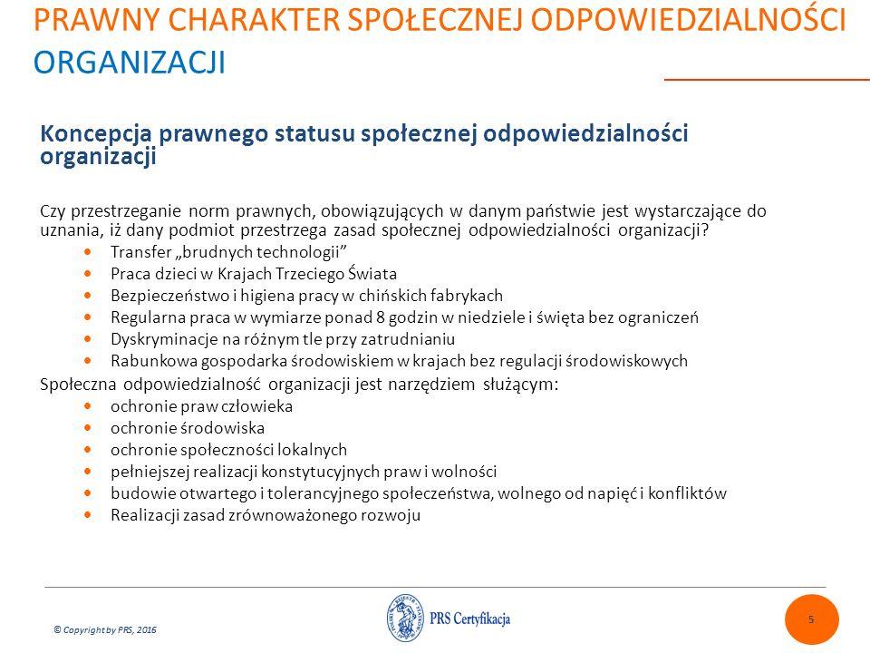 © Copyright by PRS, 2016 PRAWNY CHARAKTER SPOŁECZNEJ ODPOWIEDZIALNOŚCI ORGANIZACJI Koncepcja prawnego statusu społecznej odpowiedzialności organizacji Czy przestrzeganie norm prawnych, obowiązujących w danym państwie jest wystarczające do uznania, iż dany podmiot przestrzega zasad społecznej odpowiedzialności organizacji.