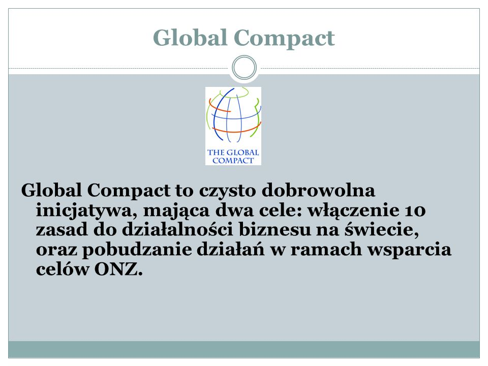 Global Compact Global Compact to czysto dobrowolna inicjatywa, mająca dwa cele: włączenie 10 zasad do działalności biznesu na świecie, oraz pobudzanie działań w ramach wsparcia celów ONZ.