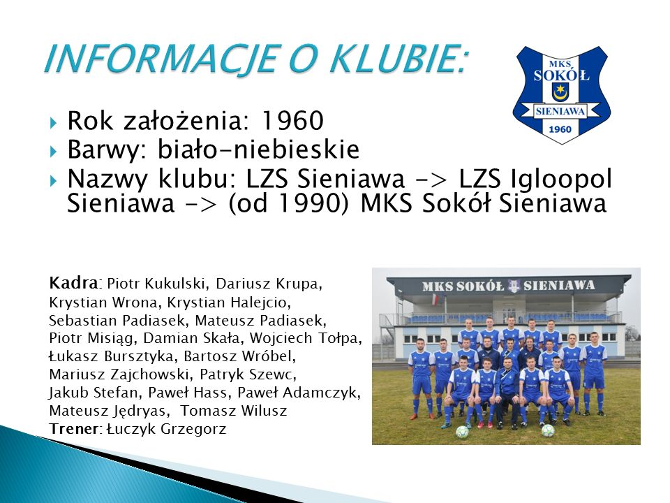  Rok założenia: 1960  Barwy: biało-niebieskie  Nazwy klubu: LZS Sieniawa -> LZS Igloopol Sieniawa -> (od 1990) MKS Sokół Sieniawa Kadra: Piotr Kuku