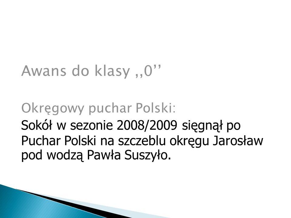 Awans do klasy,,0'' Okręgowy puchar Polski: Sokół w sezonie 2008/2009 sięgnął po Puchar Polski na szczeblu okręgu Jarosław pod wodzą Pawła Suszyło.