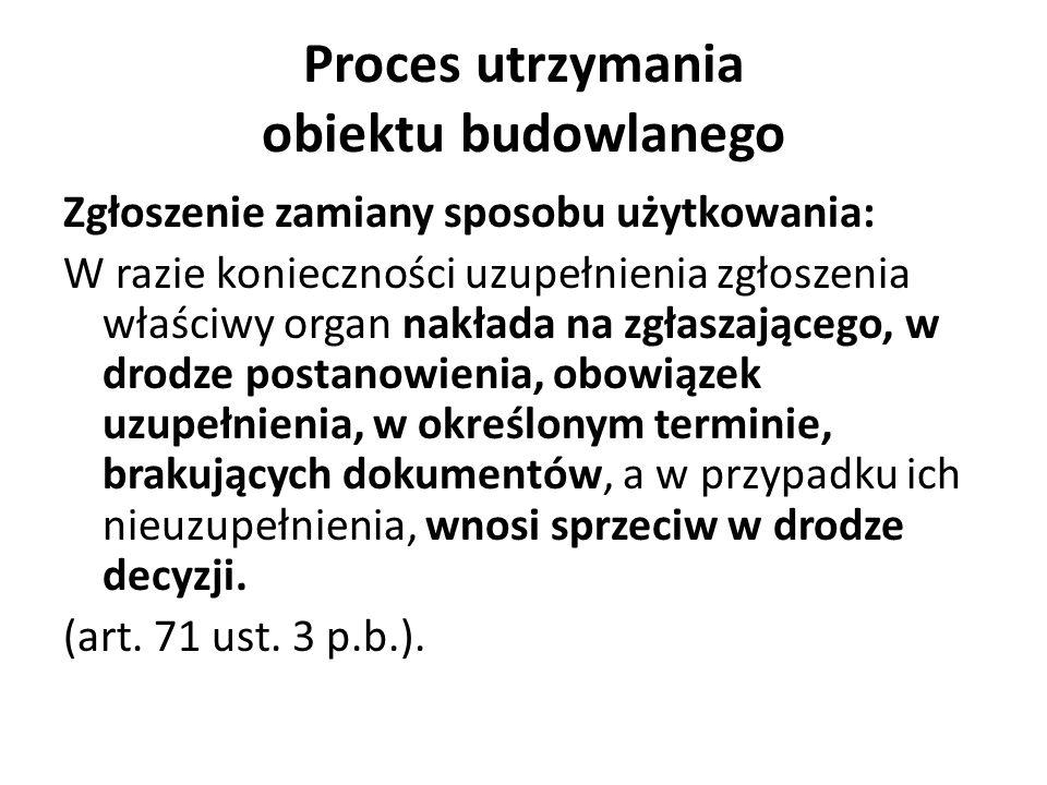 Proces utrzymania obiektu budowlanego Zgłoszenie zamiany sposobu użytkowania: W razie konieczności uzupełnienia zgłoszenia właściwy organ nakłada na z
