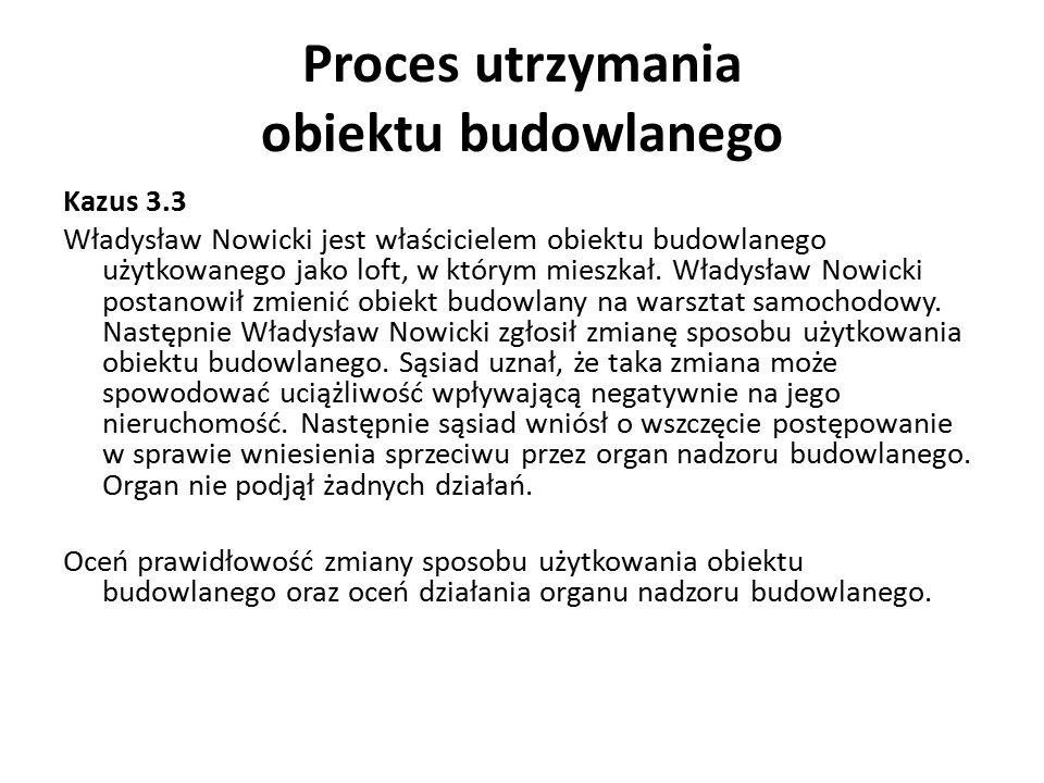Proces utrzymania obiektu budowlanego Kazus 3.3 Władysław Nowicki jest właścicielem obiektu budowlanego użytkowanego jako loft, w którym mieszkał. Wła