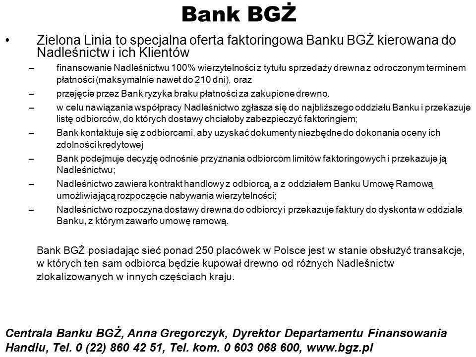 Bank BGŻ Zielona Linia to specjalna oferta faktoringowa Banku BGŻ kierowana do Nadleśnictw i ich Klientów –finansowanie Nadleśnictwu 100% wierzytelności z tytułu sprzedaży drewna z odroczonym terminem płatności (maksymalnie nawet do 210 dni), oraz –przejęcie przez Bank ryzyka braku płatności za zakupione drewno.