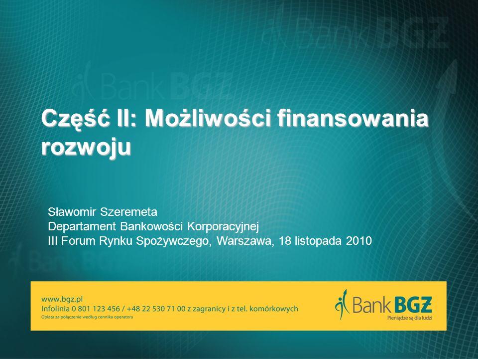 www.bgz.pl 11 Część II: Możliwości finansowania rozwoju Sławomir Szeremeta Departament Bankowości Korporacyjnej III Forum Rynku Spożywczego, Warszawa, 18 listopada 2010