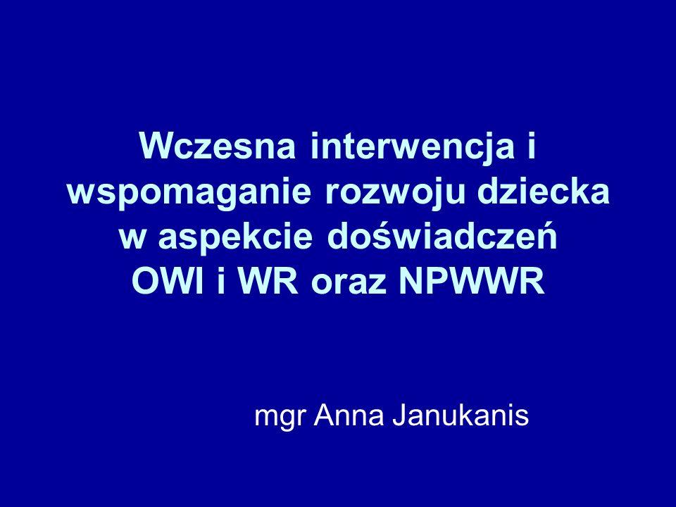 Wczesna interwencja i wspomaganie rozwoju dziecka w aspekcie doświadczeń OWI i WR oraz NPWWR mgr Anna Janukanis