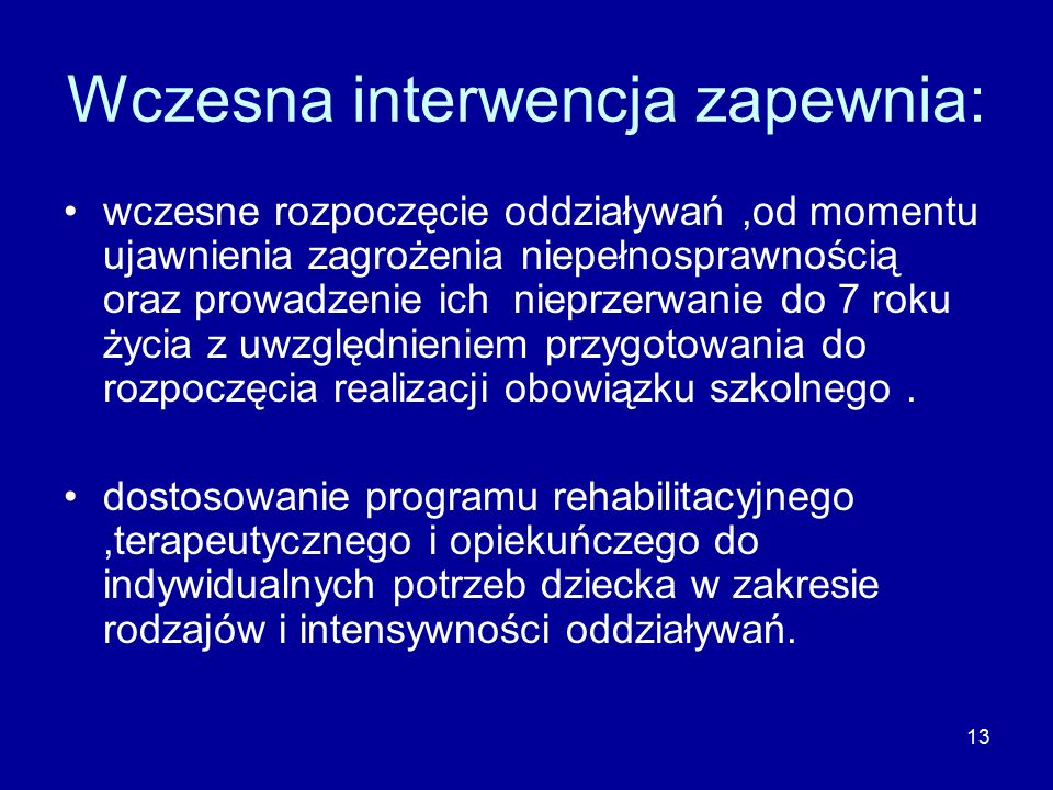 13 Wczesna interwencja zapewnia: wczesne rozpoczęcie oddziaływań,od momentu ujawnienia zagrożenia niepełnosprawnością oraz prowadzenie ich nieprzerwanie do 7 roku życia z uwzględnieniem przygotowania do rozpoczęcia realizacji obowiązku szkolnego.