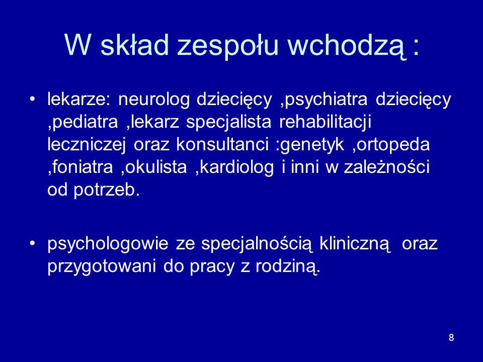 9 Skład zespołu fizjoterapeuci –mgr rehabilitacji,licencjat, technik fizjoterapii z certyfikatami neurofizjologicznych metod usprawniania (NDT Bobath, Vojty, PNF terapeuci mowy- neurologopeda-przygotowany do pracy z małym dzieckiem pedagodzy specjalni i terapeuci zajęciowi pracownicy socjalni.