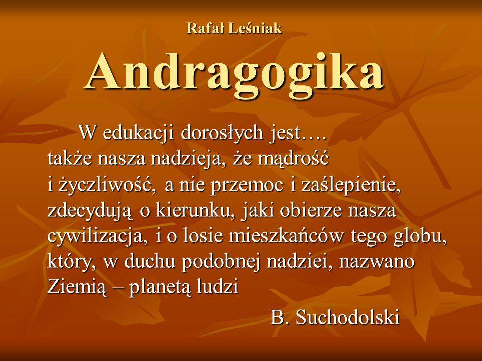 Rafał Leśniak Andragogika W edukacji dorosłych jest…. także nasza nadzieja, że mądrość i życzliwość, a nie przemoc i zaślepienie, zdecydują o kierunku