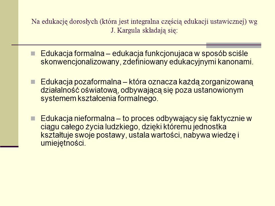 Na edukację dorosłych (która jest integralna częścią edukacji ustawicznej) wg J. Kargula składają się: Edukacja formalna – edukacja funkcjonujaca w sp