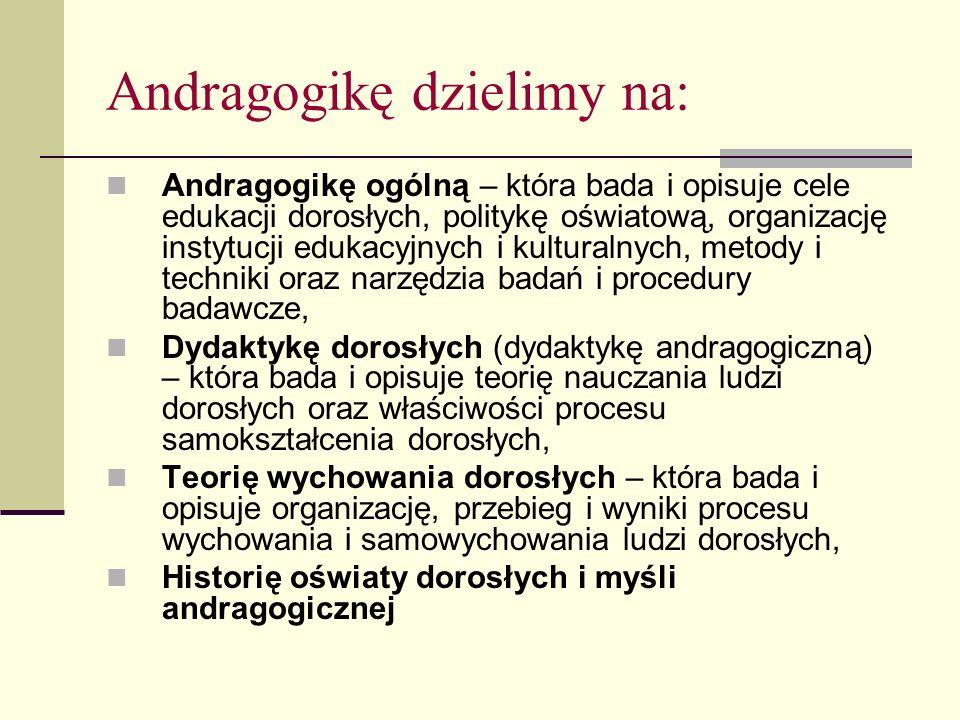 Andragogikę dzielimy na: Andragogikę ogólną – która bada i opisuje cele edukacji dorosłych, politykę oświatową, organizację instytucji edukacyjnych i