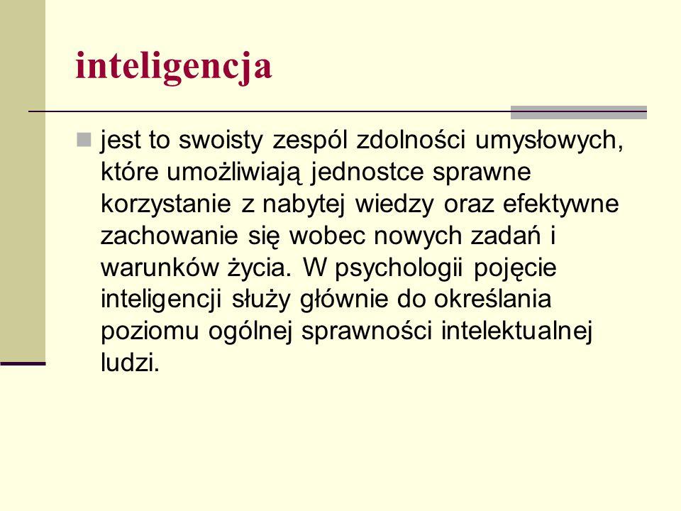 inteligencja jest to swoisty zespól zdolności umysłowych, które umożliwiają jednostce sprawne korzystanie z nabytej wiedzy oraz efektywne zachowanie się wobec nowych zadań i warunków życia.