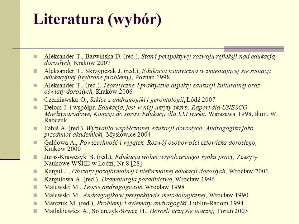 Literatura (wybór) Aleksander T., Barwińska D. (red.), Stan i perspektywy rozwoju refleksji nad edukacją dorosłych, Kraków 2007 Aleksander T., Skrzypc