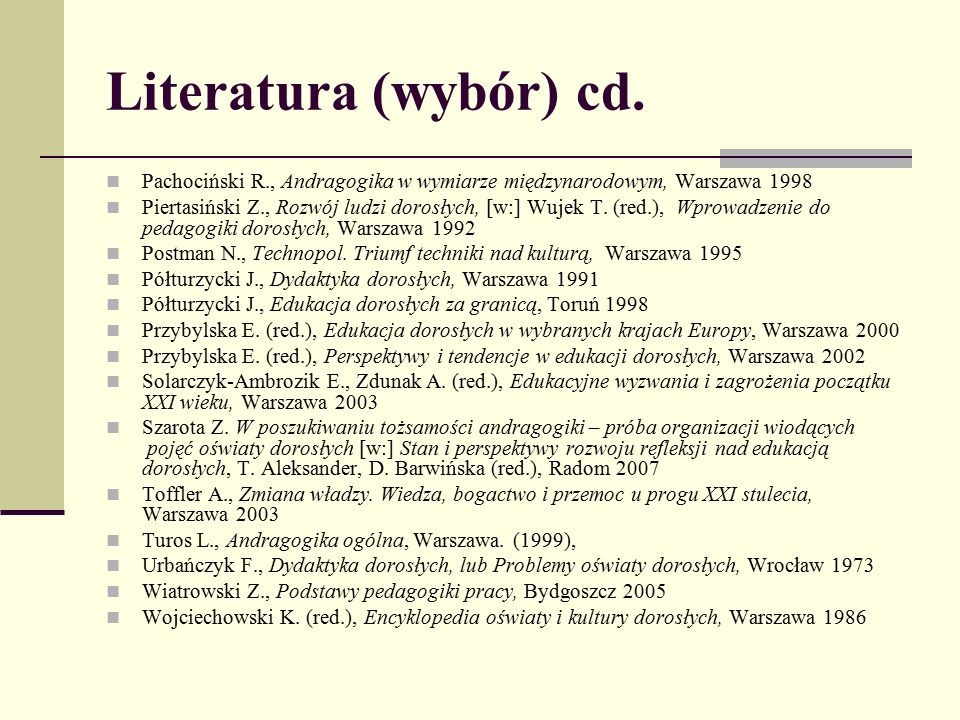 Literatura (wybór) cd. Pachociński R., Andragogika w wymiarze międzynarodowym, Warszawa 1998 Piertasiński Z., Rozwój ludzi dorosłych, [w:] Wujek T. (r