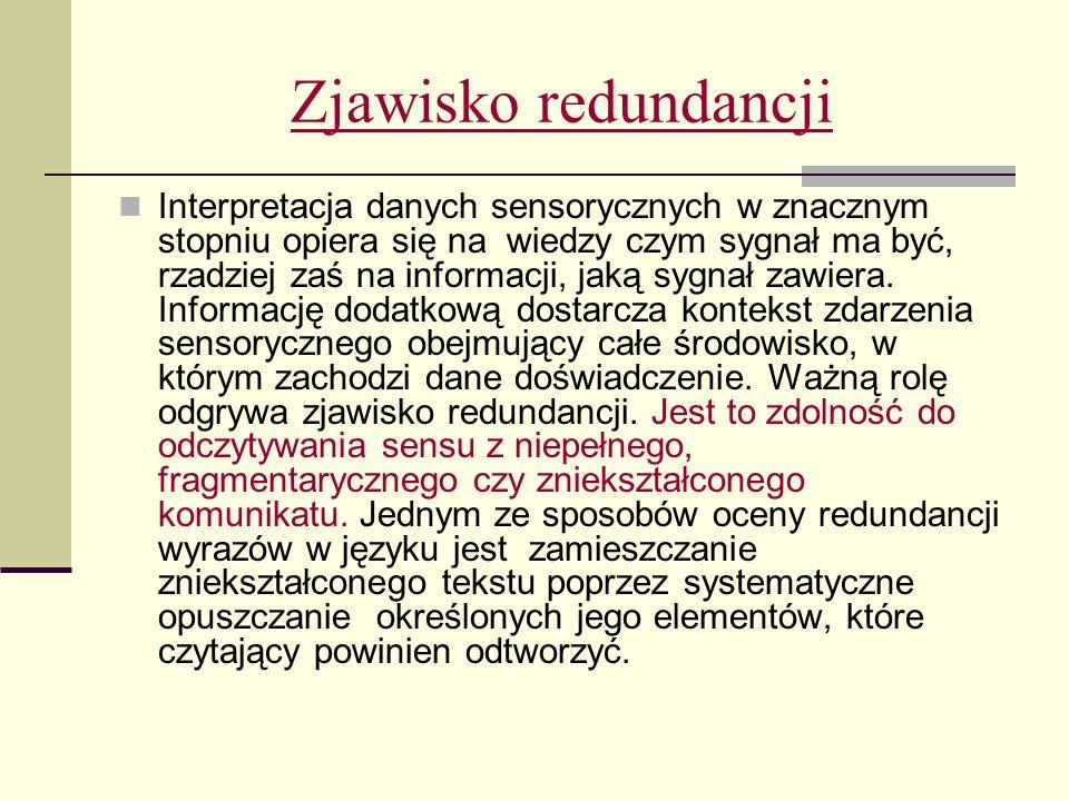 Zjawisko redundancji Interpretacja danych sensorycznych w znacznym stopniu opiera się na wiedzy czym sygnał ma być, rzadziej zaś na informacji, jaką sygnał zawiera.