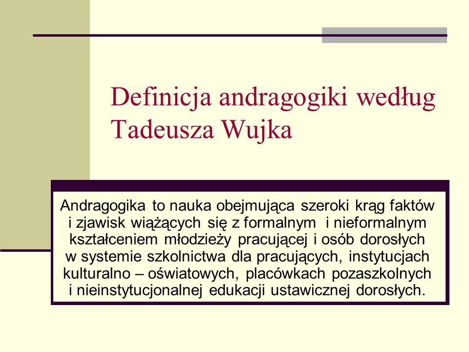 Definicja andragogiki według Tadeusza Wujka Andragogika to nauka obejmująca szeroki krąg faktów i zjawisk wiążących się z formalnym i nieformalnym kształceniem młodzieży pracującej i osób dorosłych w systemie szkolnictwa dla pracujących, instytucjach kulturalno – oświatowych, placówkach pozaszkolnych i nieinstytucjonalnej edukacji ustawicznej dorosłych.