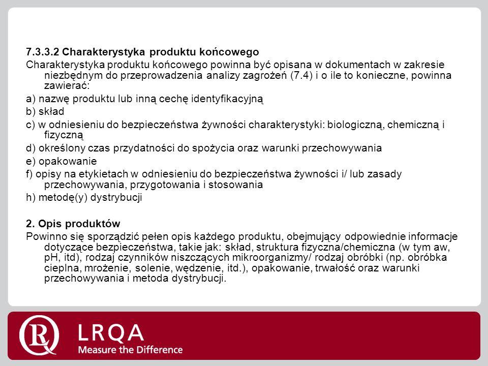 7.3.3.2 Charakterystyka produktu końcowego Charakterystyka produktu końcowego powinna być opisana w dokumentach w zakresie niezbędnym do przeprowadzenia analizy zagrożeń (7.4) i o ile to konieczne, powinna zawierać: a) nazwę produktu lub inną cechę identyfikacyjną b) skład c) w odniesieniu do bezpieczeństwa żywności charakterystyki: biologiczną, chemiczną i fizyczną d) określony czas przydatności do spożycia oraz warunki przechowywania e) opakowanie f) opisy na etykietach w odniesieniu do bezpieczeństwa żywności i/ lub zasady przechowywania, przygotowania i stosowania h) metodę(y) dystrybucji 2.