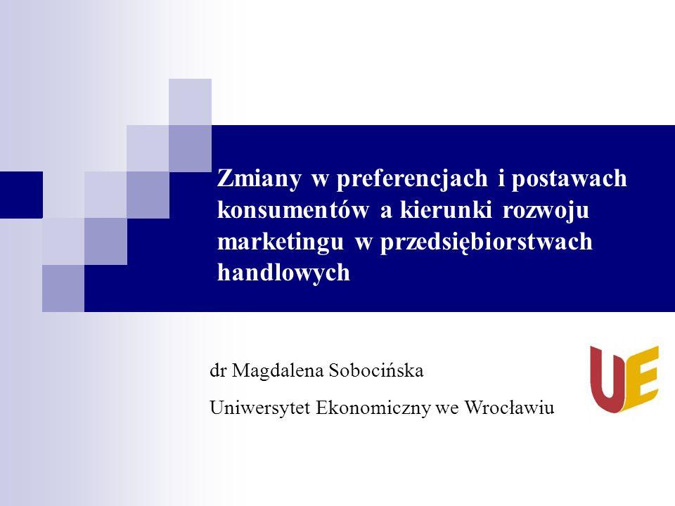 Zmiany w preferencjach i postawach konsumentów a kierunki rozwoju marketingu w przedsiębiorstwach handlowych dr Magdalena Sobocińska Uniwersytet Ekonomiczny we Wrocławiu