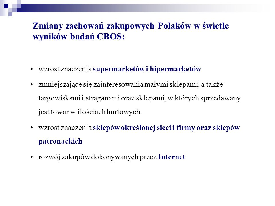 Zmiany zachowań zakupowych Polaków w świetle wyników badań CBOS: wzrost znaczenia supermarketów i hipermarketów zmniejszające się zainteresowania małymi sklepami, a także targowiskami i straganami oraz sklepami, w których sprzedawany jest towar w ilościach hurtowych wzrost znaczenia sklepów określonej sieci i firmy oraz sklepów patronackich rozwój zakupów dokonywanych przez Internet