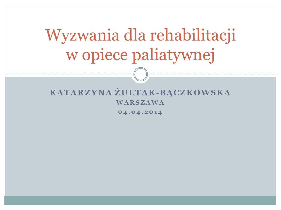 KATARZYNA ŻUŁTAK-BĄCZKOWSKA WARSZAWA 04.04.2014 Wyzwania dla rehabilitacji w opiece paliatywnej