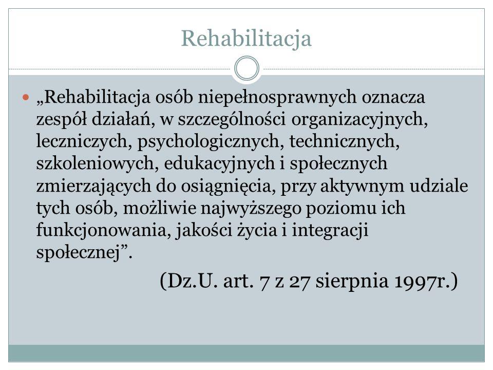 """Rehabilitacja """"Rehabilitacja osób niepełnosprawnych oznacza zespół działań, w szczególności organizacyjnych, leczniczych, psychologicznych, technicznych, szkoleniowych, edukacyjnych i społecznych zmierzających do osiągnięcia, przy aktywnym udziale tych osób, możliwie najwyższego poziomu ich funkcjonowania, jakości życia i integracji społecznej ."""