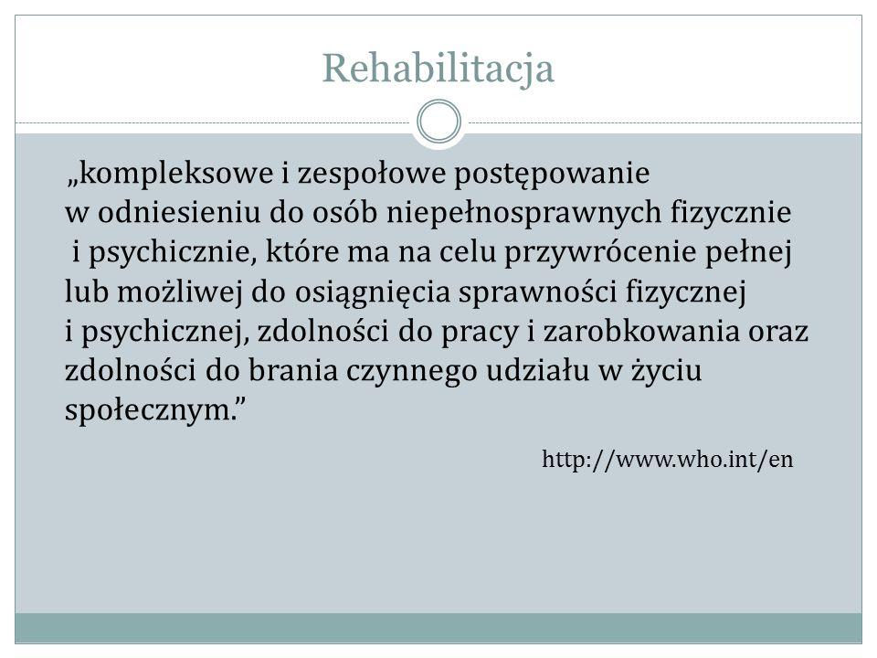 """Rehabilitacja """"kompleksowe i zespołowe postępowanie w odniesieniu do osób niepełnosprawnych fizycznie i psychicznie, które ma na celu przywrócenie pełnej lub możliwej do osiągnięcia sprawności fizycznej i psychicznej, zdolności do pracy i zarobkowania oraz zdolności do brania czynnego udziału w życiu społecznym. http://www.who.int/en"""