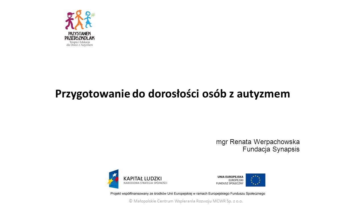 mgr Renata Werpachowska Fundacja Synapsis © Małopolskie Centrum Wspierania Rozwoju MCWR Sp. z o.o. Przygotowanie do dorosłości osób z autyzmem