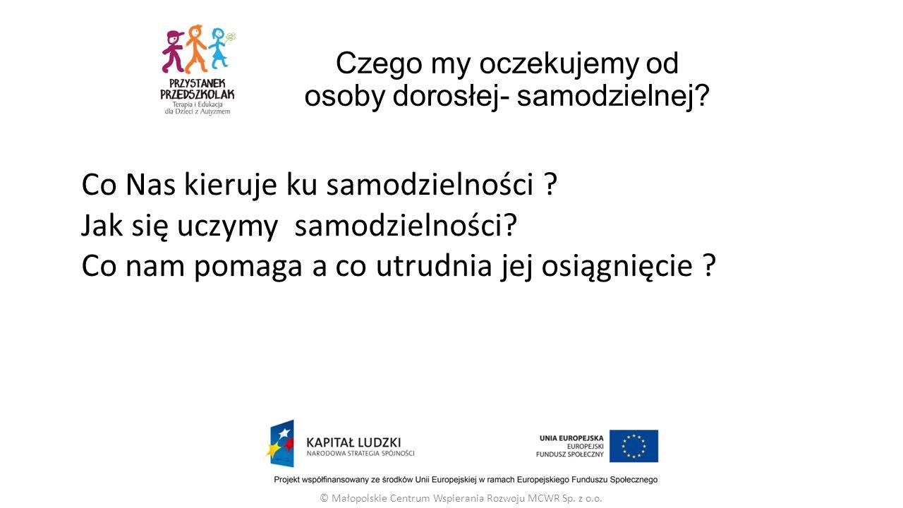 Czego my oczekujemy od osoby dorosłej- samodzielnej? © Małopolskie Centrum Wspierania Rozwoju MCWR Sp. z o.o. Co Nas kieruje ku samodzielności ? Jak s