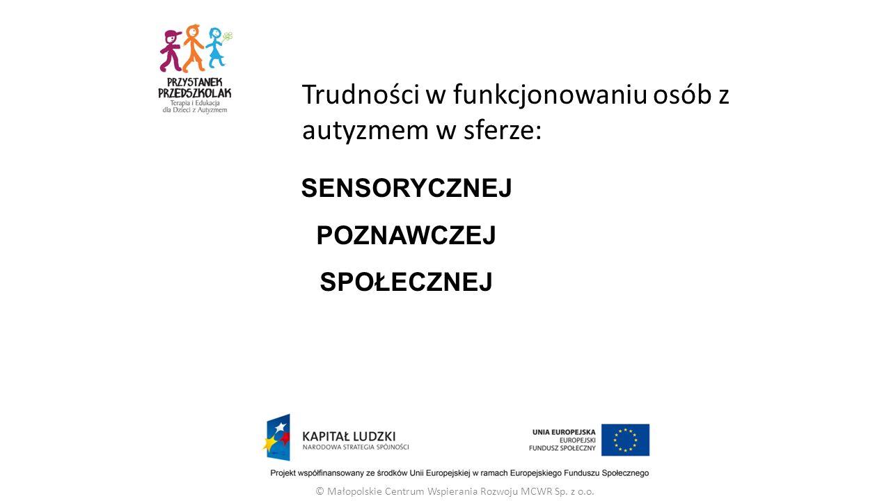 SENSORYCZNEJ POZNAWCZEJ SPOŁECZNEJ © Małopolskie Centrum Wspierania Rozwoju MCWR Sp. z o.o. Trudności w funkcjonowaniu osób z autyzmem w sferze: