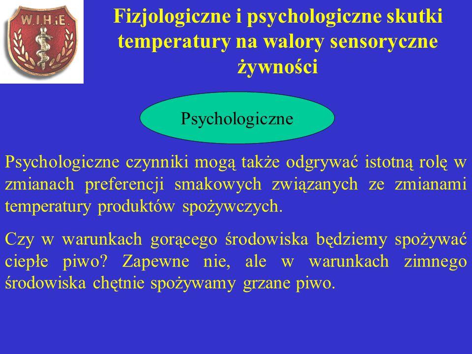 Fizjologiczne i psychologiczne skutki temperatury na walory sensoryczne żywności Psychologiczne Psychologiczne czynniki mogą także odgrywać istotną rolę w zmianach preferencji smakowych związanych ze zmianami temperatury produktów spożywczych.