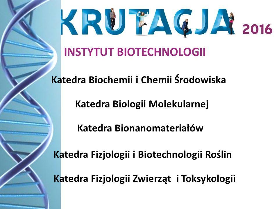 Katedra Biochemii i Chemii Środowiska Katedra Biologii Molekularnej Katedra Bionanomateriałów Katedra Fizjologii i Biotechnologii Roślin Katedra Fizjologii Zwierząt i Toksykologii INSTYTUT BIOTECHNOLOGII