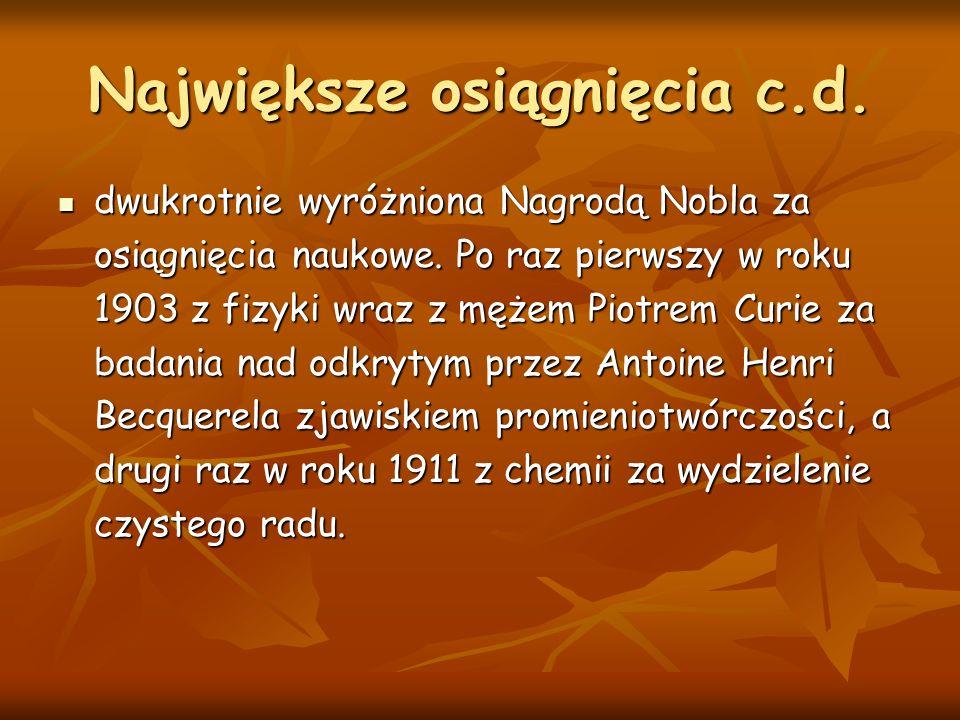 Największe osiągnięcia c.d. dwukrotnie wyróżniona Nagrodą Nobla za osiągnięcia naukowe. Po raz pierwszy w roku 1903 z fizyki wraz z mężem Piotrem Curi