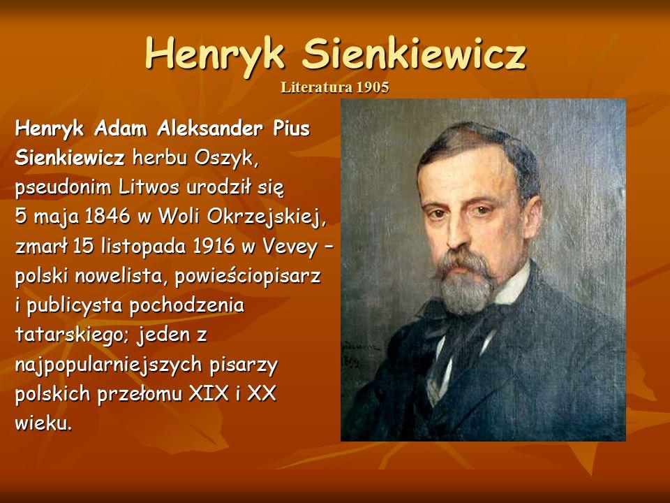 Henryk Sienkiewicz Literatura 1905 Henryk Adam Aleksander Pius Sienkiewicz herbu Oszyk, pseudonim Litwos urodził się 5 maja 1846 w Woli Okrzejskiej, zmarł 15 listopada 1916 w Vevey – polski nowelista, powieściopisarz i publicysta pochodzenia tatarskiego; jeden z najpopularniejszych pisarzy polskich przełomu XIX i XX wieku.