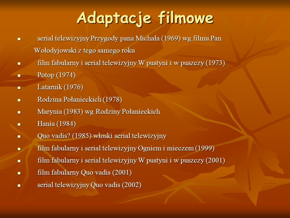 Adaptacje filmowe serial telewizyjny Przygody pana Michała (1969) wg filmu Pan serial telewizyjny Przygody pana Michała (1969) wg filmu Pan Wołodyjowski z tego samego roku Wołodyjowski z tego samego roku film fabularny i serial telewizyjny W pustyni i w puszczy (1973) film fabularny i serial telewizyjny W pustyni i w puszczy (1973) Potop (1974) Potop (1974) Latarnik (1976) Latarnik (1976) Rodzina Połanieckich (1978) Rodzina Połanieckich (1978) Marynia (1983) wg Rodziny Połanieckich Marynia (1983) wg Rodziny Połanieckich Hania (1984) Hania (1984) Quo vadis.