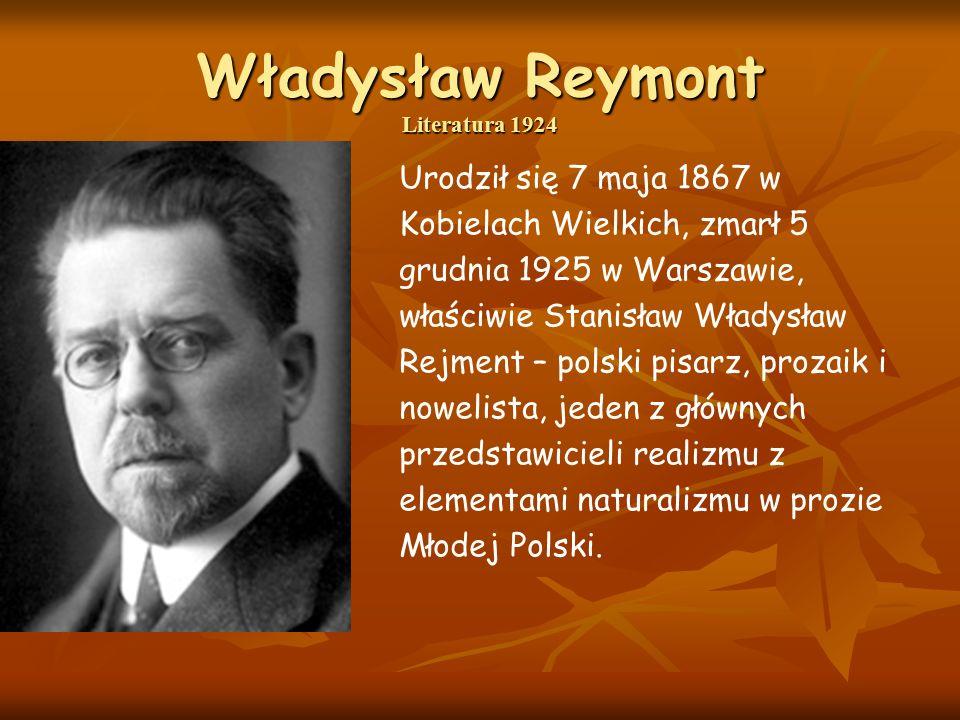 Władysław Reymont Literatura 1924 Urodził się 7 maja 1867 w Kobielach Wielkich, zmarł 5 grudnia 1925 w Warszawie, właściwie Stanisław Władysław Rejment – polski pisarz, prozaik i nowelista, jeden z głównych przedstawicieli realizmu z elementami naturalizmu w prozie Młodej Polski.