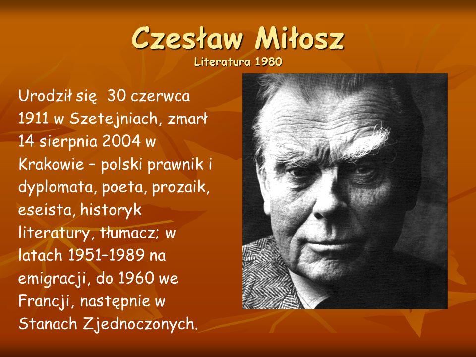 Czesław Miłosz Literatura 1980 Urodził się 30 czerwca 1911 w Szetejniach, zmarł 14 sierpnia 2004 w Krakowie – polski prawnik i dyplomata, poeta, prozaik, eseista, historyk literatury, tłumacz; w latach 1951–1989 na emigracji, do 1960 we Francji, następnie w Stanach Zjednoczonych.